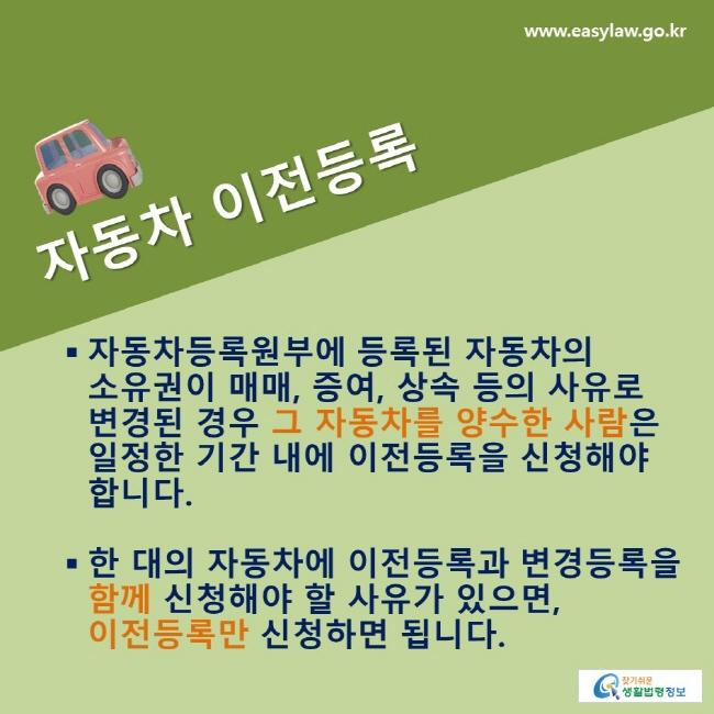 자동차 이전등록: 자동차등록원부에 등록된 자동차의 소유권이 매매, 증여, 상속 등의 사유로 변경된 경우 그 자동차를 양수한 사람은 일정한 기간 내에 이전등록을 신청해야 합니다. 한 대의 자동차에 이전등록과 변경등록을 함께 신청해야 할 사유가 있으면, 이전등록만 신청하면 됩니다.